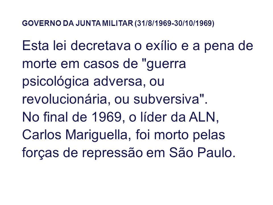 GOVERNO DA JUNTA MILITAR (31/8/1969-30/10/1969) Esta lei decretava o exílio e a pena de morte em casos de guerra psicológica adversa, ou revolucionária, ou subversiva .