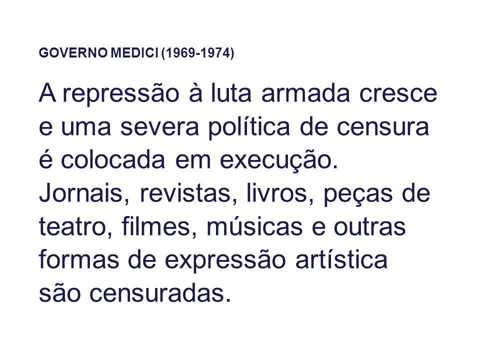 GOVERNO MEDICI (1969-1974) A repressão à luta armada cresce e uma severa política de censura é colocada em execução. Jornais, revistas, livros, peças