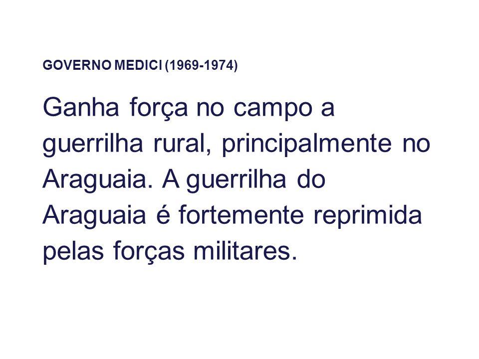 GOVERNO MEDICI (1969-1974) Ganha força no campo a guerrilha rural, principalmente no Araguaia. A guerrilha do Araguaia é fortemente reprimida pelas fo