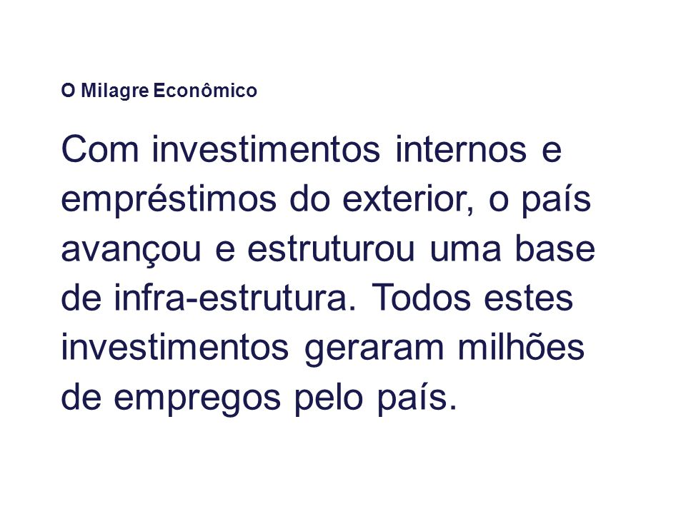 O Milagre Econômico Com investimentos internos e empréstimos do exterior, o país avançou e estruturou uma base de infra-estrutura. Todos estes investi