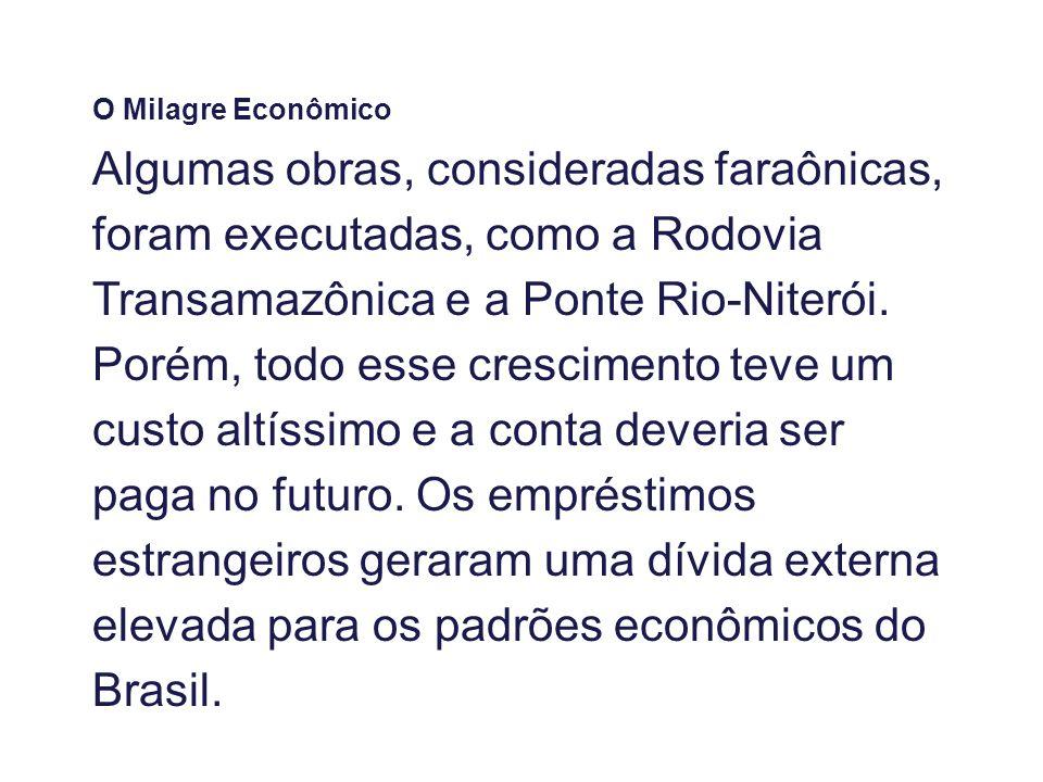 O Milagre Econômico Algumas obras, consideradas faraônicas, foram executadas, como a Rodovia Transamazônica e a Ponte Rio-Niterói. Porém, todo esse cr