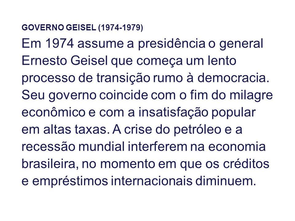 GOVERNO GEISEL (1974-1979) Em 1974 assume a presidência o general Ernesto Geisel que começa um lento processo de transição rumo à democracia. Seu gove