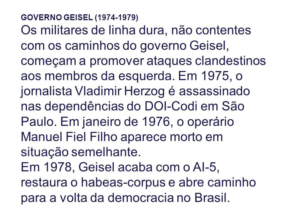 GOVERNO GEISEL (1974-1979) Os militares de linha dura, não contentes com os caminhos do governo Geisel, começam a promover ataques clandestinos aos membros da esquerda.