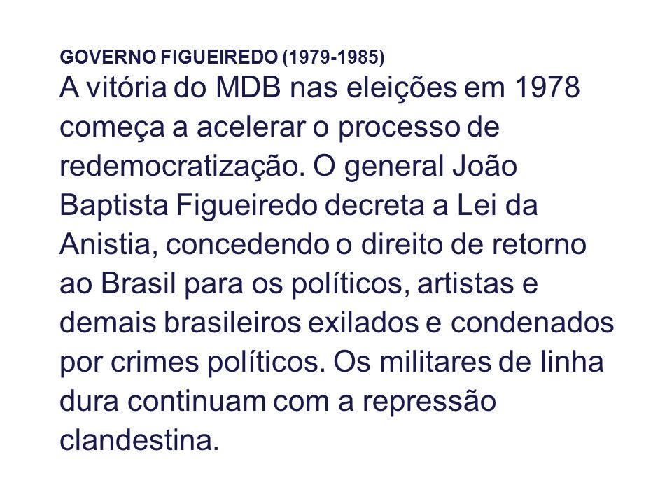 GOVERNO FIGUEIREDO (1979-1985) A vitória do MDB nas eleições em 1978 começa a acelerar o processo de redemocratização. O general João Baptista Figueir
