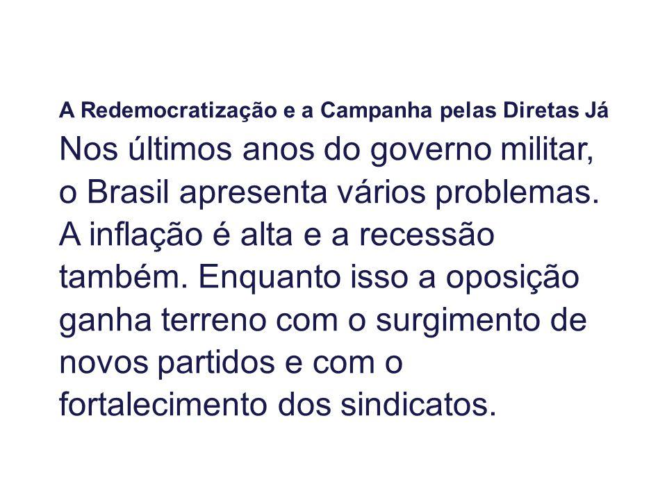 A Redemocratização e a Campanha pelas Diretas Já Nos últimos anos do governo militar, o Brasil apresenta vários problemas. A inflação é alta e a reces