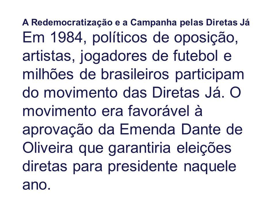 A Redemocratização e a Campanha pelas Diretas Já Em 1984, políticos de oposição, artistas, jogadores de futebol e milhões de brasileiros participam do