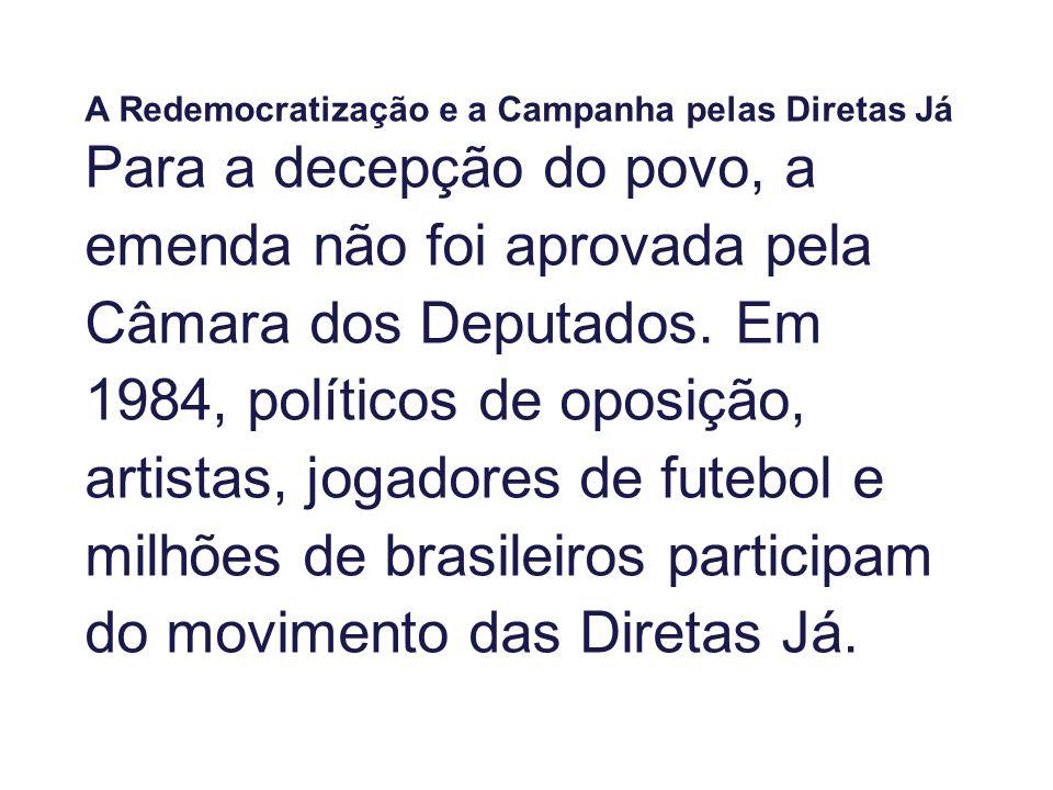 A Redemocratização e a Campanha pelas Diretas Já Para a decepção do povo, a emenda não foi aprovada pela Câmara dos Deputados. Em 1984, políticos de o