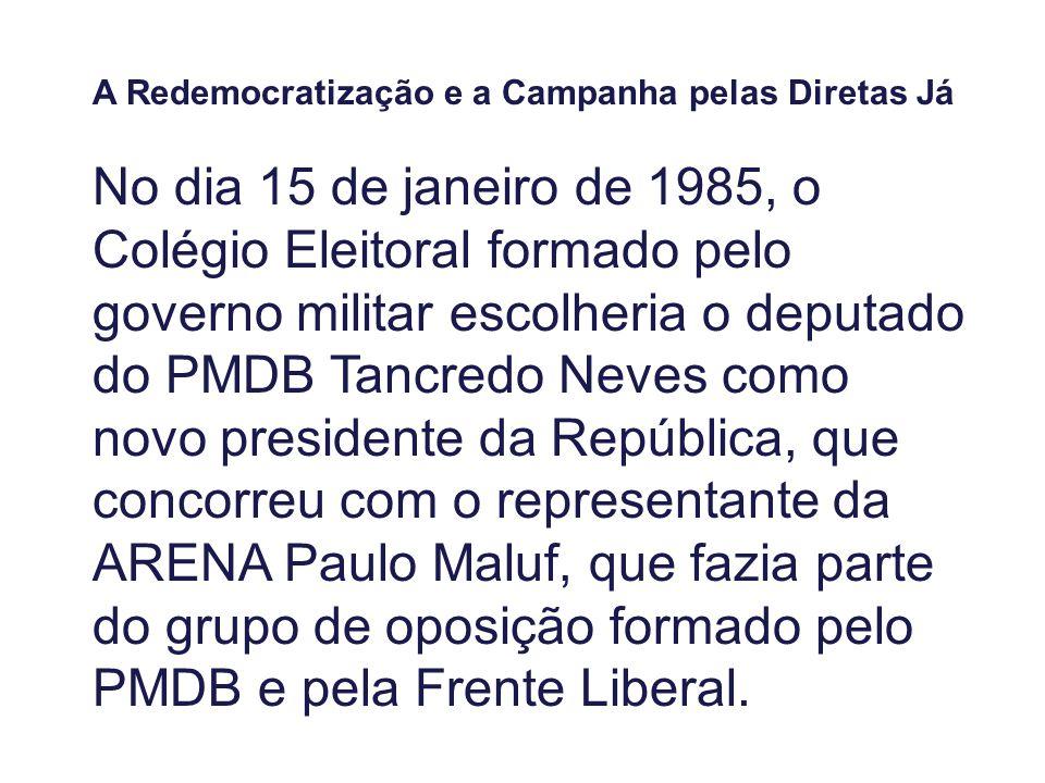 A Redemocratização e a Campanha pelas Diretas Já No dia 15 de janeiro de 1985, o Colégio Eleitoral formado pelo governo militar escolheria o deputado