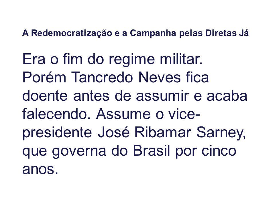 A Redemocratização e a Campanha pelas Diretas Já Era o fim do regime militar. Porém Tancredo Neves fica doente antes de assumir e acaba falecendo. Ass