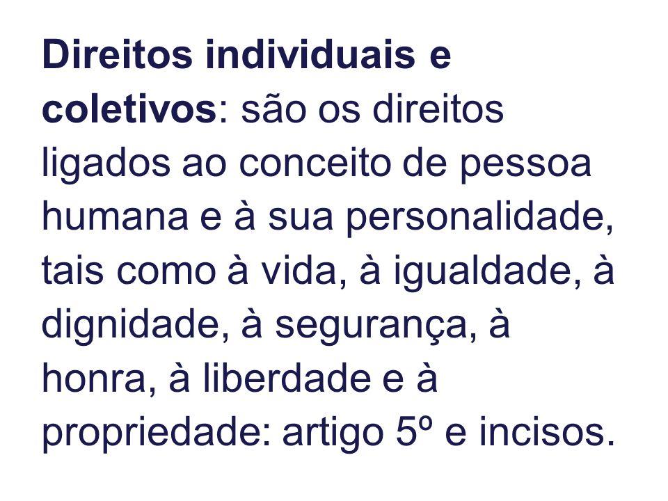 Direitos individuais e coletivos: são os direitos ligados ao conceito de pessoa humana e à sua personalidade, tais como à vida, à igualdade, à dignidade, à segurança, à honra, à liberdade e à propriedade: artigo 5º e incisos.