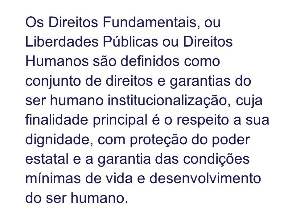 Os Direitos Fundamentais, ou Liberdades Públicas ou Direitos Humanos são definidos como conjunto de direitos e garantias do ser humano institucionalização, cuja finalidade principal é o respeito a sua dignidade, com proteção do poder estatal e a garantia das condições mínimas de vida e desenvolvimento do ser humano.