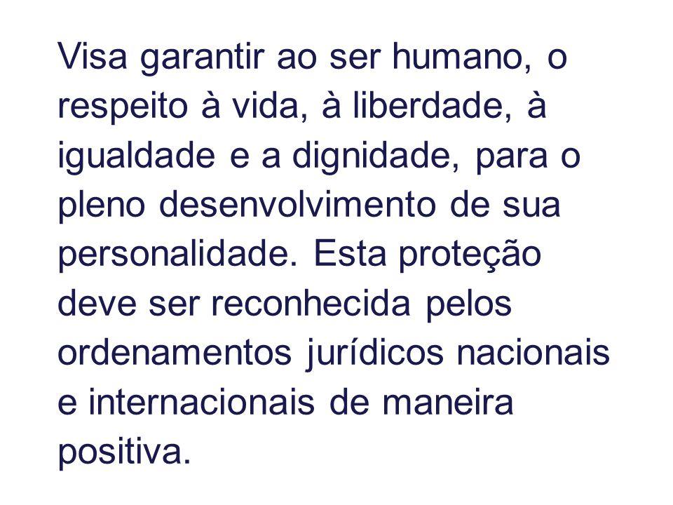 Visa garantir ao ser humano, o respeito à vida, à liberdade, à igualdade e a dignidade, para o pleno desenvolvimento de sua personalidade. Esta proteç