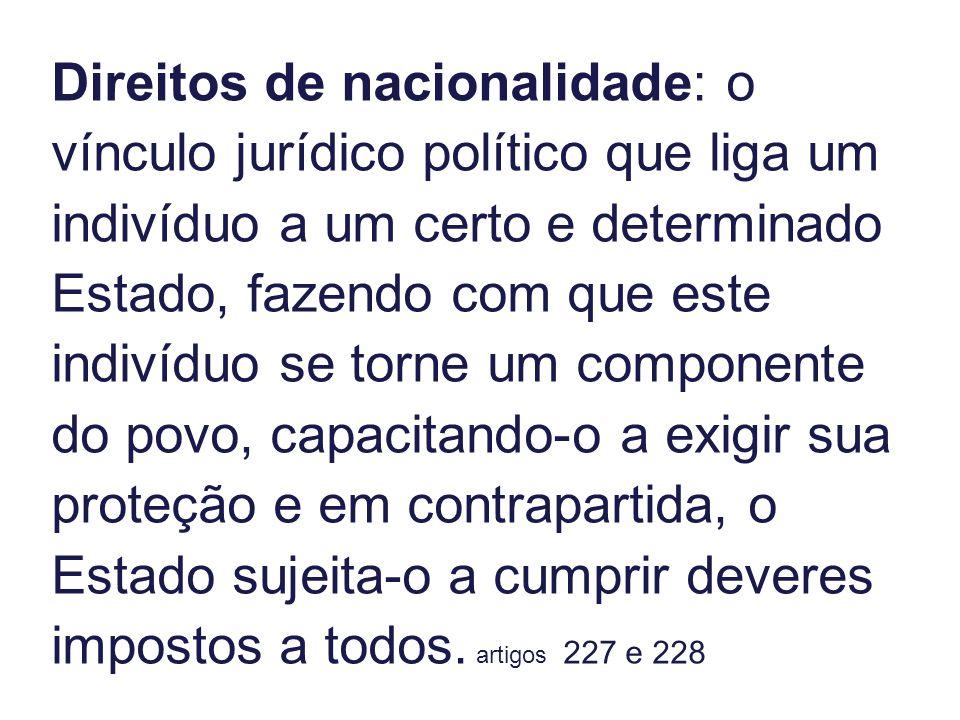 Direitos de nacionalidade: o vínculo jurídico político que liga um indivíduo a um certo e determinado Estado, fazendo com que este indivíduo se torne