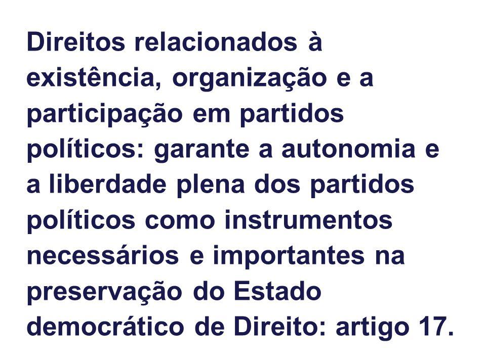 Direitos relacionados à existência, organização e a participação em partidos políticos: garante a autonomia e a liberdade plena dos partidos políticos como instrumentos necessários e importantes na preservação do Estado democrático de Direito: artigo 17.