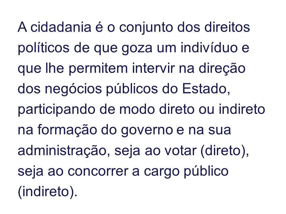 A cidadania é o conjunto dos direitos políticos de que goza um indivíduo e que lhe permitem intervir na direção dos negócios públicos do Estado, parti