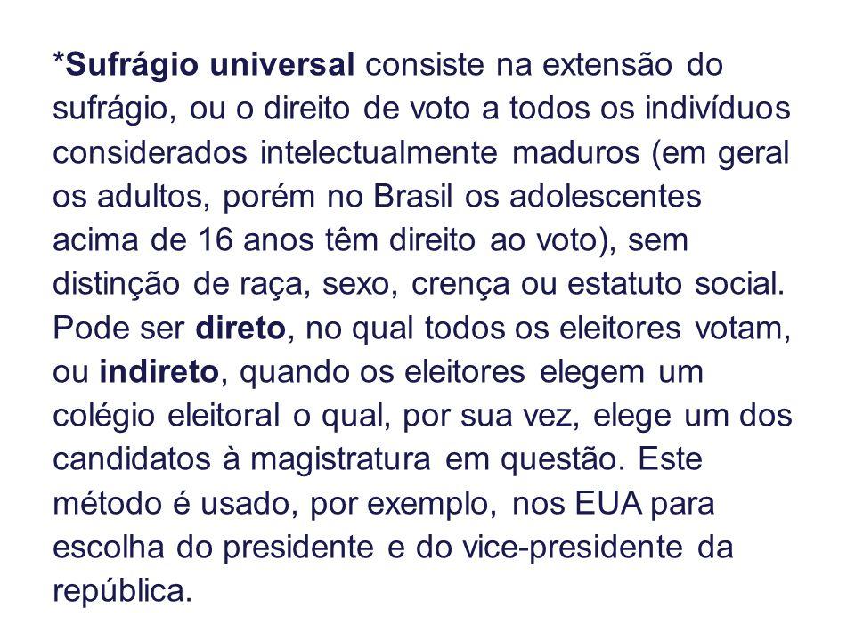*Sufrágio universal consiste na extensão do sufrágio, ou o direito de voto a todos os indivíduos considerados intelectualmente maduros (em geral os adultos, porém no Brasil os adolescentes acima de 16 anos têm direito ao voto), sem distinção de raça, sexo, crença ou estatuto social.