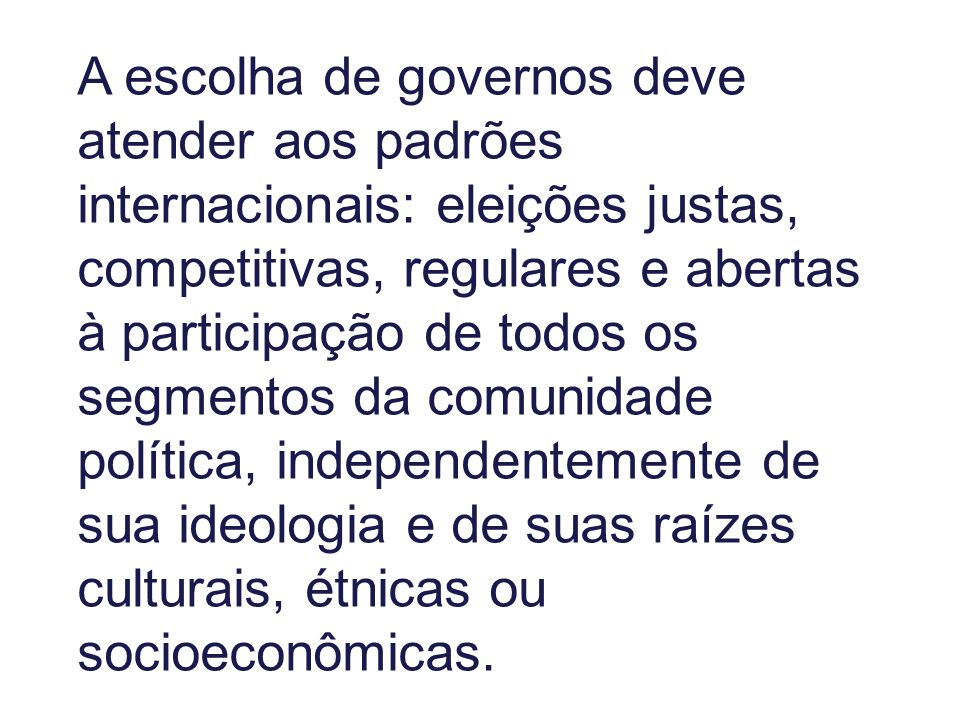 A escolha de governos deve atender aos padrões internacionais: eleições justas, competitivas, regulares e abertas à participação de todos os segmentos da comunidade política, independentemente de sua ideologia e de suas raízes culturais, étnicas ou socioeconômicas.