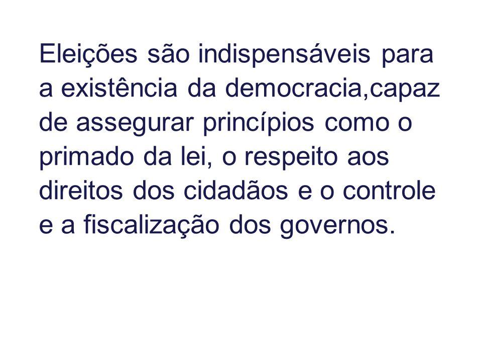 Eleições são indispensáveis para a existência da democracia,capaz de assegurar princípios como o primado da lei, o respeito aos direitos dos cidadãos e o controle e a fiscalização dos governos.