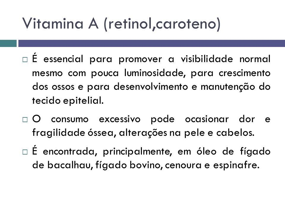 Vitamina A (retinol,caroteno) É essencial para promover a visibilidade normal mesmo com pouca luminosidade, para crescimento dos ossos e para desenvol