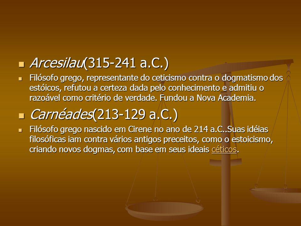 Arcesilau(315-241 a.C.) Arcesilau(315-241 a.C.) Filósofo grego, representante do ceticismo contra o dogmatismo dos estóicos, refutou a certeza dada pe