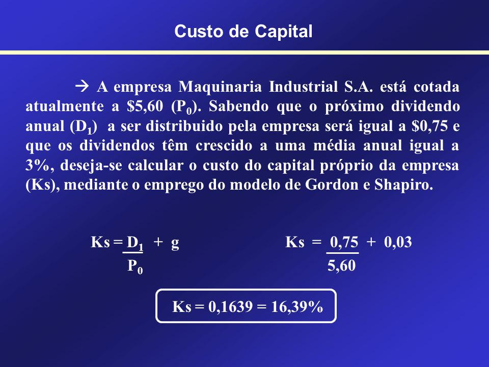 Modelo de Gordon e Shapiro Ks = D 1 + g P 0 Custo de Capital Ks = Custo do capital dos acionistas (Shareholders) D 1 = Dividendo por ação no ano 1 P 0