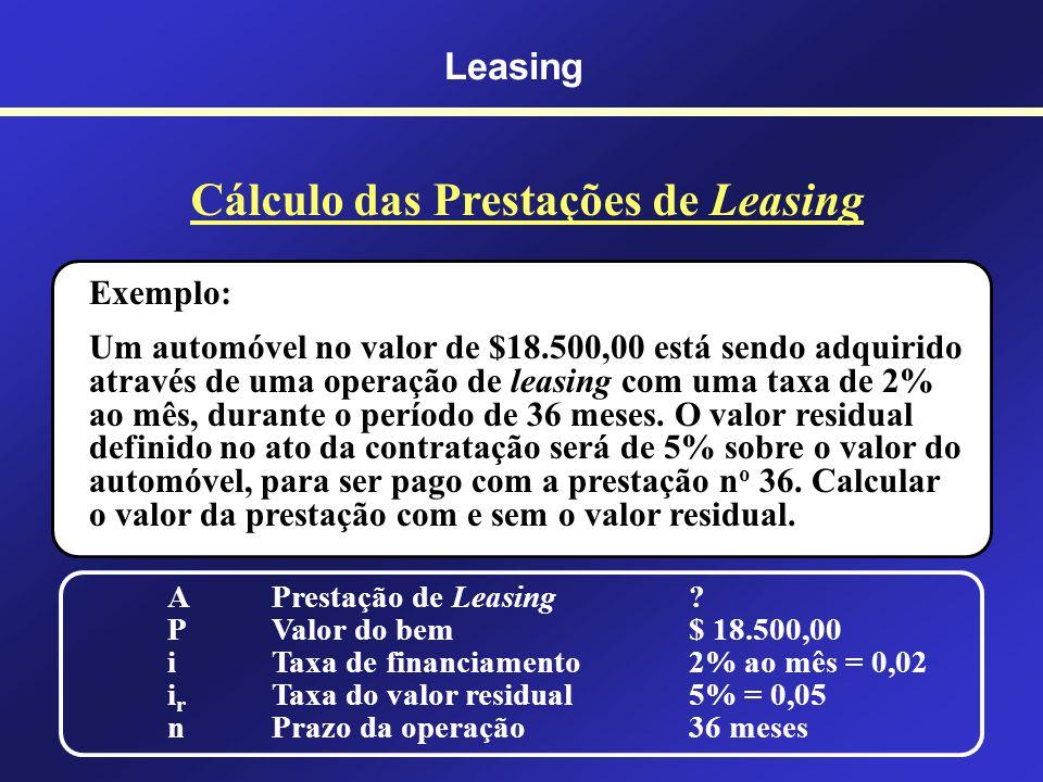 Leasing Cálculo das Prestações de Leasing A = Prestação de Leasing P = Valor do bem i = Taxa de financiamento i r = Taxa do valor residual n = Prazo d