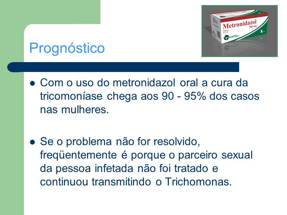 Prognóstico Com o uso do metronidazol oral a cura da tricomoníase chega aos 90 - 95% dos casos nas mulheres. Se o problema não for resolvido, freqüent
