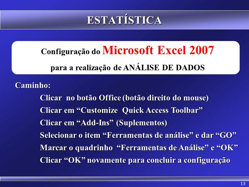 13 ESTATÍSTICA Configuração do Microsoft Excel 2007 para a realização de ANÁLISE DE DADOSCaminho: Clicar no botão Office (botão direito do mouse) Clic