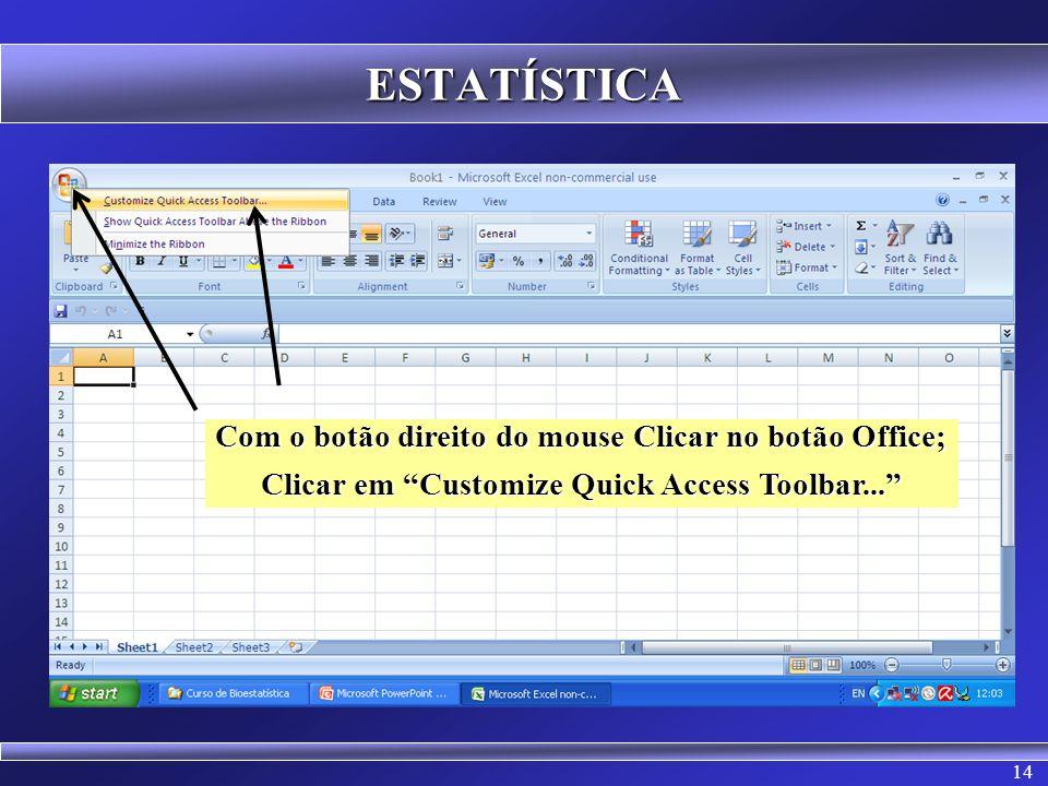 14 ESTATÍSTICA Com o botão direito do mouse Clicar no botão Office; Clicar em Customize Quick Access Toolbar...