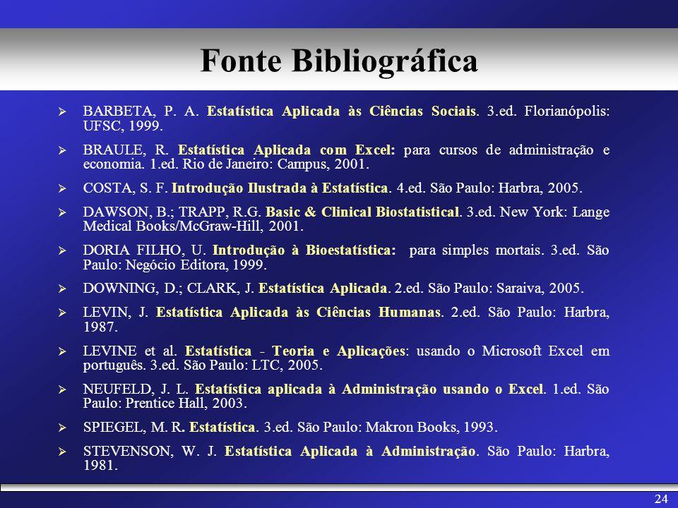 24 Fonte Bibliográfica BARBETA, P. A. Estatística Aplicada às Ciências Sociais. 3.ed. Florianópolis: UFSC, 1999. BRAULE, R. Estatística Aplicada com E