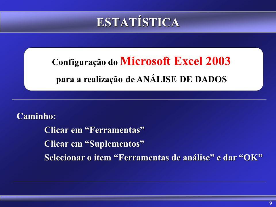 9 ESTATÍSTICA Configuração do Microsoft Excel 2003 para a realização de ANÁLISE DE DADOSCaminho: Clicar em Ferramentas Clicar em Suplementos Seleciona
