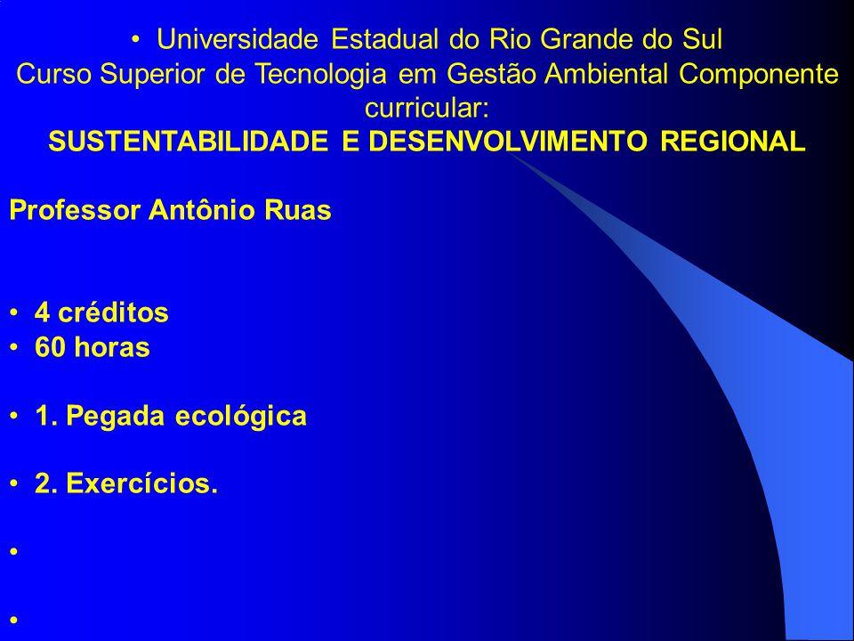 Universidade Estadual do Rio Grande do Sul Curso Superior de Tecnologia em Gestão Ambiental Componente curricular: SUSTENTABILIDADE E DESENVOLVIMENTO REGIONAL Professor Antônio Ruas 4 créditos 60 horas 1.