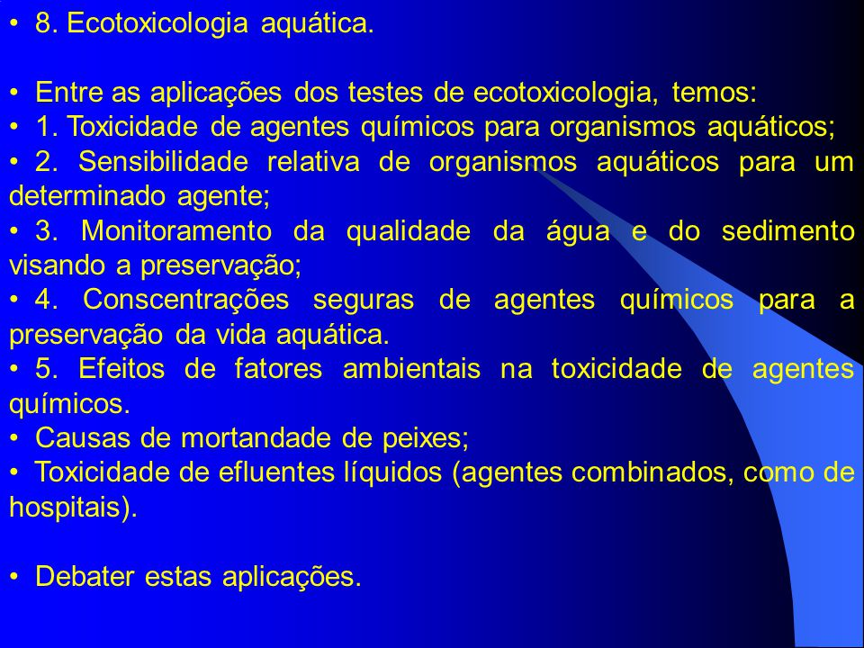 8. Ecotoxicologia aquática. Entre as aplicações dos testes de ecotoxicologia, temos: 1. Toxicidade de agentes químicos para organismos aquáticos; 2. S