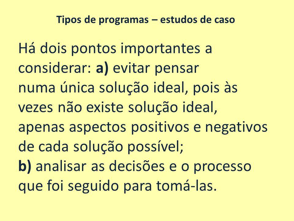 Tipos de programas – estudos de caso Há dois pontos importantes a considerar: a) evitar pensar numa única solução ideal, pois às vezes não existe solu