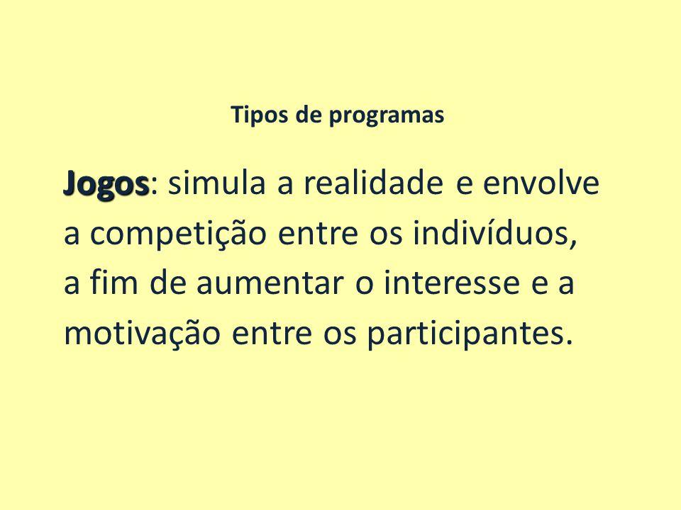 Tipos de programas Jogos Jogos: simula a realidade e envolve a competição entre os indivíduos, a fim de aumentar o interesse e a motivação entre os pa