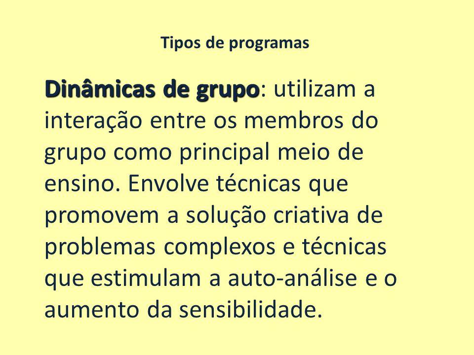 Tipos de programas Dinâmicas de grupo Dinâmicas de grupo: utilizam a interação entre os membros do grupo como principal meio de ensino. Envolve técnic
