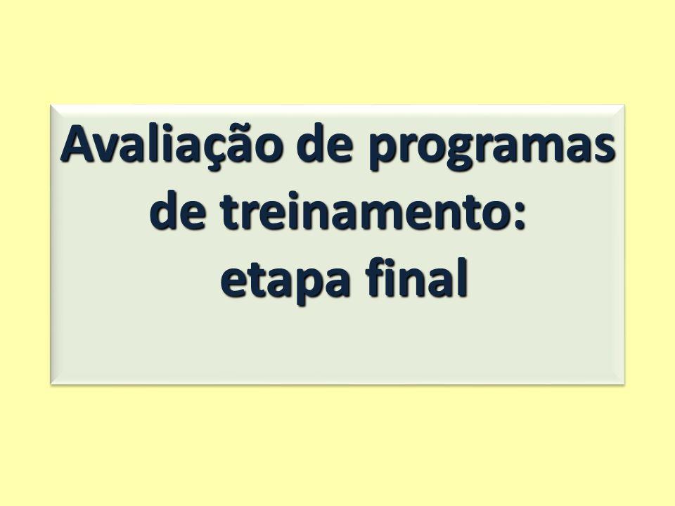Avaliação de programas de treinamento: etapa final etapa final Avaliação de programas de treinamento: etapa final etapa final