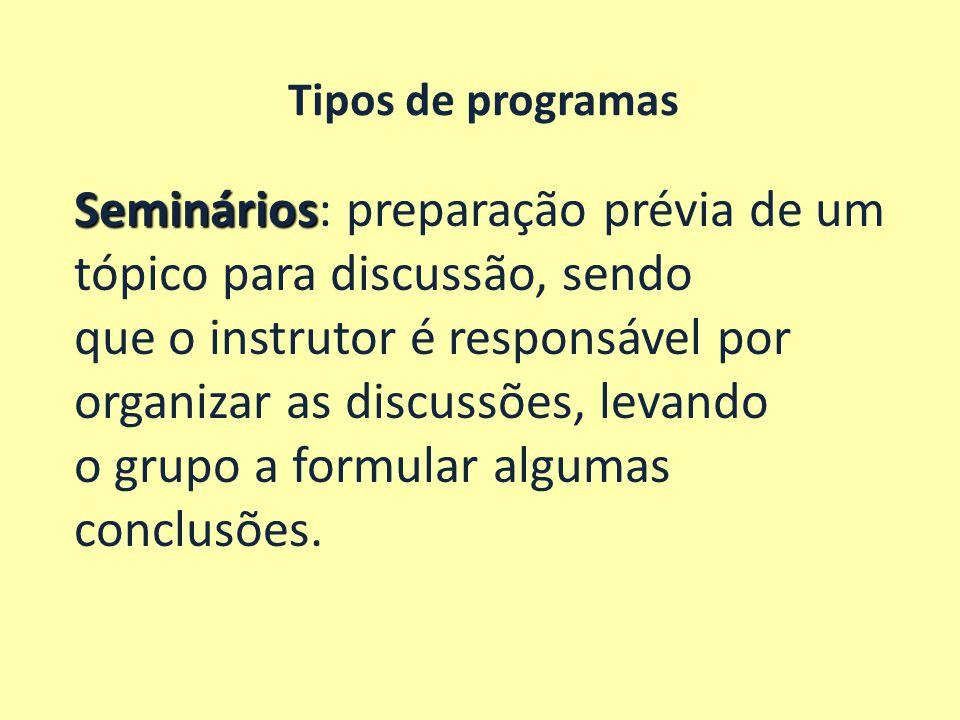 Tipos de programas Workshop Workshop: o instrutor apresenta informações e o grupo aplica as informações a uma situação real, sob a supervisão do instrutor, aplicando-se ao desenvolvimento de habilidades cognitivas, psicomotoras e afetivas.