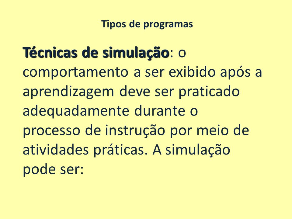 Tipos de programas Técnicas de simulação Técnicas de simulação: o comportamento a ser exibido após a aprendizagem deve ser praticado adequadamente dur