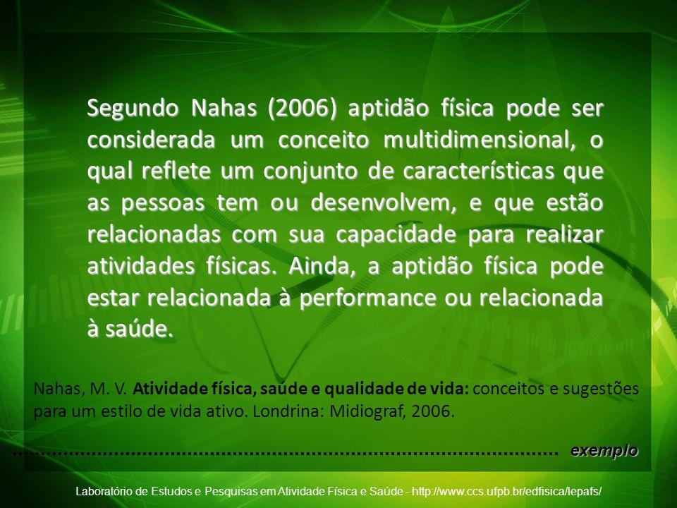 Laboratório de Estudos e Pesquisas em Atividade Física e Saúde - http://www.ccs.ufpb.br/edfisica/lepafs/ Segundo Nahas (2006) aptidão física pode ser
