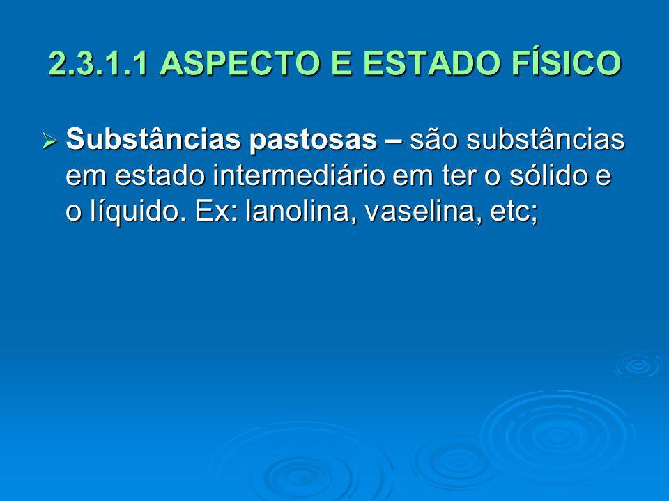 2.3.1.1 ASPECTO E ESTADO FÍSICO Substâncias pastosas – são substâncias em estado intermediário em ter o sólido e o líquido. Ex: lanolina, vaselina, et