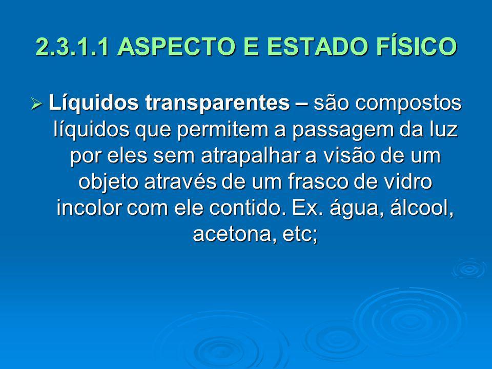 2.3.1.1 ASPECTO E ESTADO FÍSICO Líquidos transparentes – são compostos líquidos que permitem a passagem da luz por eles sem atrapalhar a visão de um o