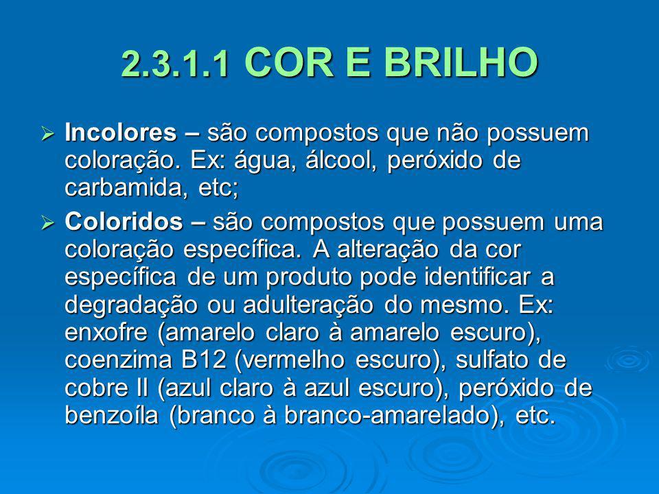 2.3.1.1 COR E BRILHO Incolores – são compostos que não possuem coloração. Ex: água, álcool, peróxido de carbamida, etc; Incolores – são compostos que