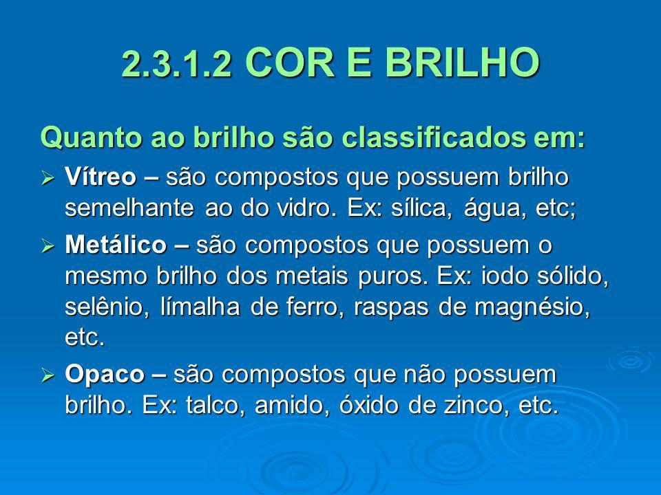2.3.1.2 COR E BRILHO Quanto ao brilho são classificados em: Vítreo – são compostos que possuem brilho semelhante ao do vidro. Ex: sílica, água, etc; V