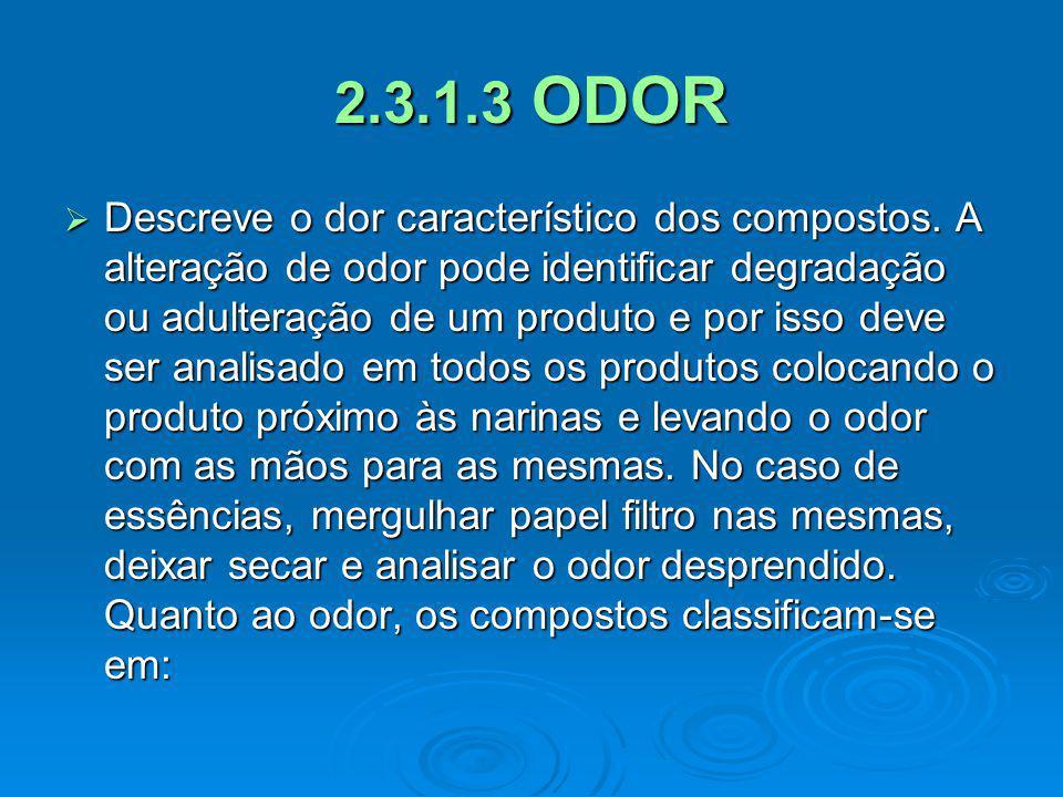 2.3.1.3 ODOR Descreve o dor característico dos compostos. A alteração de odor pode identificar degradação ou adulteração de um produto e por isso deve