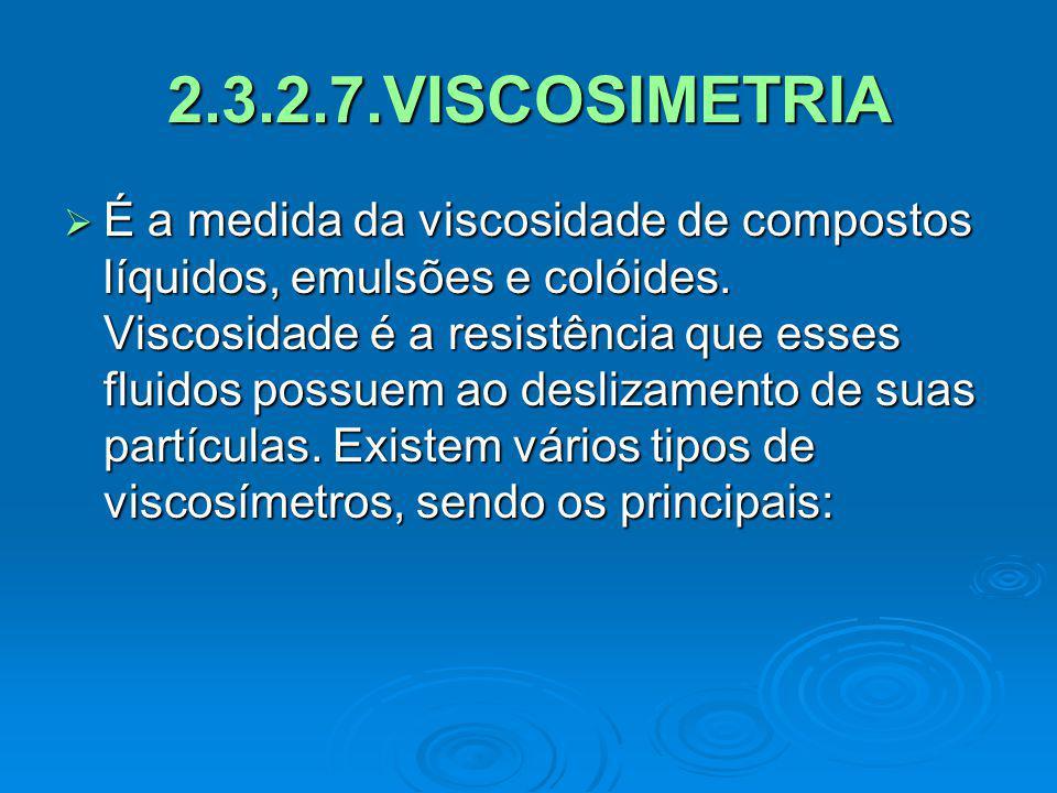 2.3.2.7.VISCOSIMETRIA É a medida da viscosidade de compostos líquidos, emulsões e colóides. Viscosidade é a resistência que esses fluidos possuem ao d
