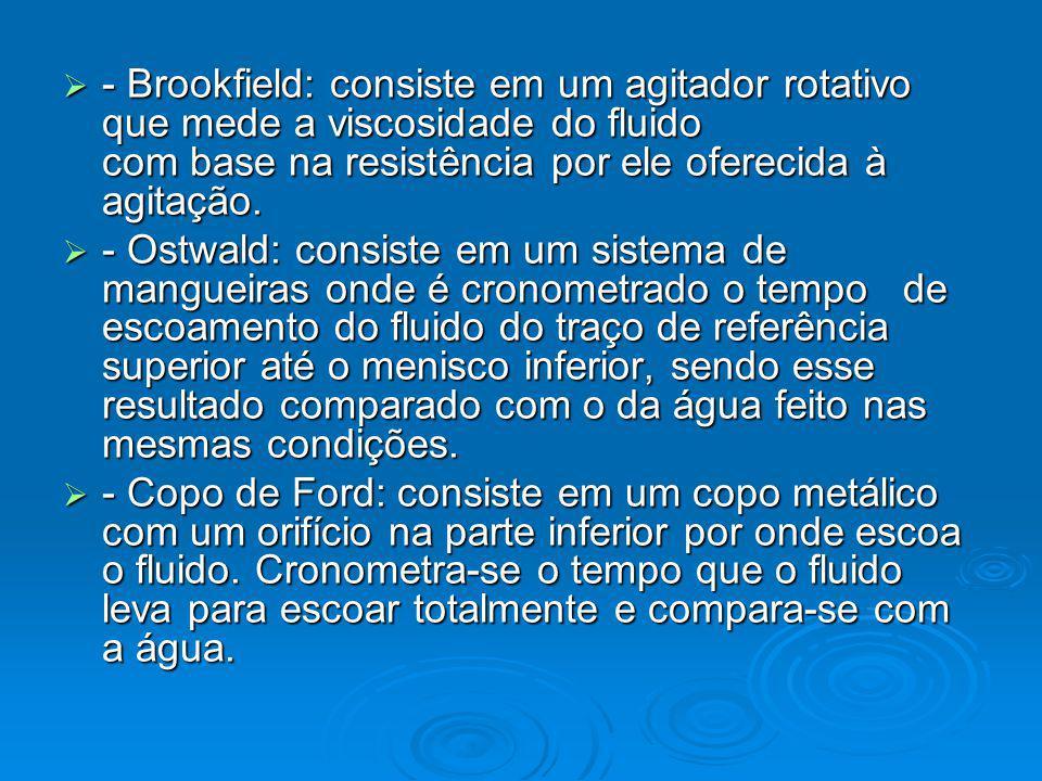 - Brookfield: consiste em um agitador rotativo que mede a viscosidade do fluido com base na resistência por ele oferecida à agitação. - Brookfield: co