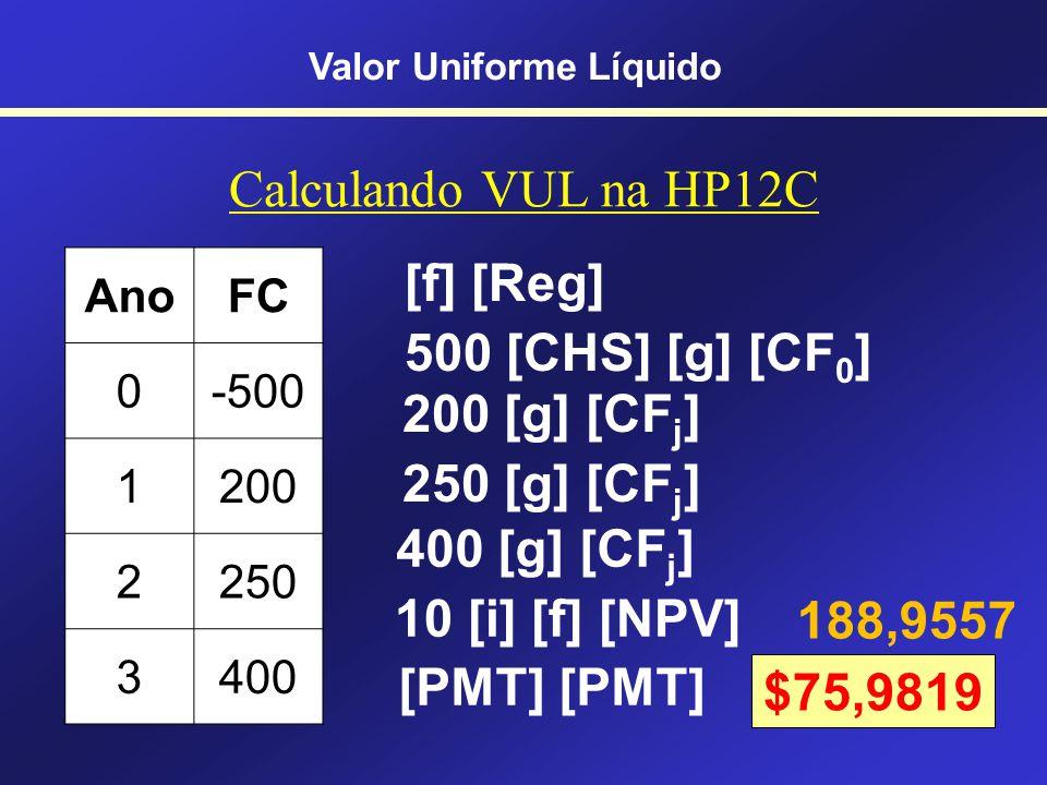 VUL = VPL distribuído Tempo - 500,00 200,00 250,00 400,00 VPL = $188,96 Para calcular os valores costuma-se usar o Excel ou a HP 12C Valor Uniforme LíquidoVUL