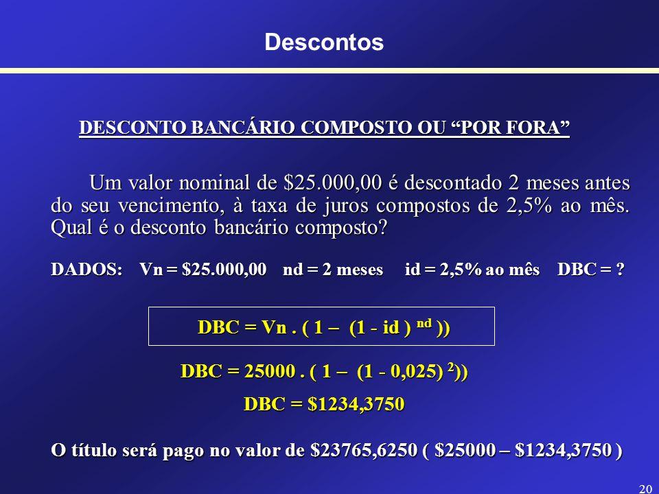 19 Descontos DESCONTO RACIONAL COMPOSTO OU POR DENTRO Um valor nominal de $25.000,00 é descontado 2 meses antes do seu vencimento, à taxa de juros compostos de 2,5% ao mês.