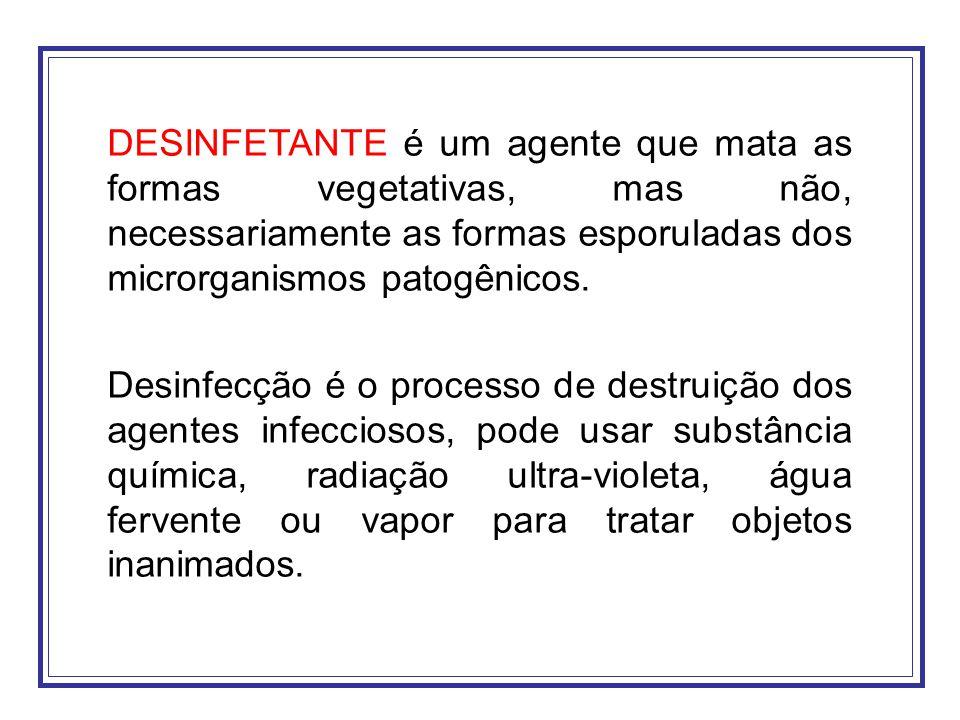 DESINFETANTE é um agente que mata as formas vegetativas, mas não, necessariamente as formas esporuladas dos microrganismos patogênicos. Desinfecção é